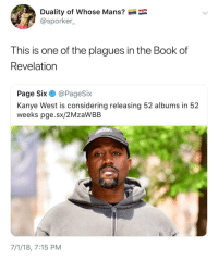 <p>Quality over quantity Ye (via /r/BlackPeopleTwitter)</p>: Duality of whose Mans?  @sporker_  This is one of the plagues in the Book of  Revelation  Page Six·@PageSix  Kanye West is considering releasing 52 albums in 52  weeks pge.sx/2MzaWBB  7/1/18, 7:15 PM <p>Quality over quantity Ye (via /r/BlackPeopleTwitter)</p>