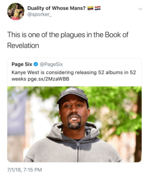 Quality over quantity Ye: Duality of whose Mans?  @sporker_  This is one of the plagues in the Book of  Revelation  Page Six·@PageSix  Kanye West is considering releasing 52 albums in 52  weeks pge.sx/2MzaWBB  7/1/18, 7:15 PM Quality over quantity Ye