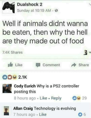 Animals, Food, and Craig: Dualshock 2  Sunday at 10:19 AM.  Well if animals didnt wanna  be eaten, then why the hell  are they made out of food  7.4K Shares  Like Comment  Share  2.1K  Cody Eurich Why is a PS2 controller  posting this  8 hours ago Like. Reply  29  Allan Craig Technology is evolving  7 hours ago Like Technology has improved