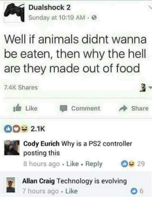 Animals, Dank, and Food: Dualshock 2  Sunday at 10:19 AM.  Well if animals didnt wanna  be eaten, then why the hell  are they made out of food  7.4K Shares  Like Comment  Share  2.1K  Cody Eurich Why is a PS2 controller  posting this  8 hours ago Like. Reply 29  Allan Craig Technology is evolving  7 hours ago Like Technology evolves to ask the real questions. by JrRileyRj MORE MEMES