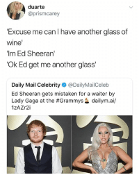 "If you're not following @ship you're seriously fucking up: duarte  @prismcarey  Excuse me can I have another glass of  wine  ""Im Ed Sheeran'  'Ok Ed get me another glass'  Daily Mail Celebrity@DailyMailCeleb  Ed Sheeran gets mistaken for a waiter by  Lady Gaga at the #Grammys惢dailym.a./  1zAZr2i If you're not following @ship you're seriously fucking up"