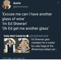 "Grammys: duarte  @prismcarey  Excuse me can I have another  glass of wine'  'Im Ed Sheeran'  Ok Ed get me another glass'""  Daily Mail Celebrity@DailyMailCeleb  Ed Sheeran gets  mistaken for a waiter  by Lady Gaga at the  #Grammys dailym.a./..  7:22 AM 01 Feb 18"