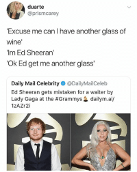 🤣Legendary: duarte  @prismcarey  Excuse me can l have another glass of  wine  'Im Ed Sheeran'  'Ok Ed get me another glass  Daily Mail Celebrity @DailyMailCeleb  Ed Sheeran gets mistaken for a waiter by  Lady Gaga at the #Grammys惢dailym.a./  1zAZr2i 🤣Legendary