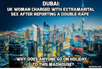 UK woman arrested & charged for 'extramarital sex' in Dubai after reporting gang rape http://bit.ly/2g188hB #dubai: DUBAI:  UK WOMAN CHARGED WITH EXTRAMARITAL  SEX AFTER REPORTING A DOUBLE-RAPE  WHY DOES ANYONE GO ON HOLIDAY  TTO THIS MADHOUSE?  DAVIDICKE.COM UK woman arrested & charged for 'extramarital sex' in Dubai after reporting gang rape http://bit.ly/2g188hB #dubai