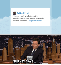"""<p>Jimmy reads his favorite <a href=""""https://www.youtube.com/watch?v=9EdlCfAXgzA&amp;list=UU8-Th83bH_thdKZDJCrn88g&amp;index=3"""" target=""""_blank"""">fan-submitted #MyWeirdFriend tweets</a>!</p>: Dubbsy611  I have a friend who looks up the  good-looking women he sees on Family  Feud on Facebook. #MywerdFriend   19  SURVEY SAYS. <p>Jimmy reads his favorite <a href=""""https://www.youtube.com/watch?v=9EdlCfAXgzA&amp;list=UU8-Th83bH_thdKZDJCrn88g&amp;index=3"""" target=""""_blank"""">fan-submitted #MyWeirdFriend tweets</a>!</p>"""