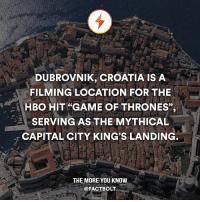 "Game of Thrones, Hbo, and Memes: DUBROVNIK, CROATIA IS A  FILMING LOCATION FOR THE  -1 HBO HIT GAME OF THRONES"",  SERVING AS THE MYTHICAL  CAPITAL CITY KINGS LANDING  THE MORE YOU KNOW  @FACT BOLT Follow the world with @intravelist ✈️🌏"