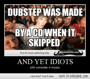 And Yet Idiotshttp://omg-humor.tumblr.com: DUBSTEP WAS MADE  BYA CDWHEN IT  SKIPPED  quickmeme.com  Memestache.com  The #2 most addicting site  AND YET IDIOTS  still consider it music  TASTE OFAWESOME.COM  Like this? You'll hate And Yet Idiotshttp://omg-humor.tumblr.com
