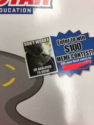 This is on my drivers ed book cover...: DUCATION  DON'T WORRY  MEME CONTEST!  DM your best entry to  IM KOALIFIED  TO DRIVE This is on my drivers ed book cover...
