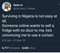 Blackpeopletwitter, Nigeria, and Fridge: @Duchess_Tweets  Surviving in Nigeria is not easy at  all  Someone online wants to sell a  fridge with no door to me, he!s  convincing me to use a curtain  9:05 pm 07 May 18  6,717 Retweets 8,425 Likes <p>Put your grapes behind the drapes (via /r/BlackPeopleTwitter)</p>