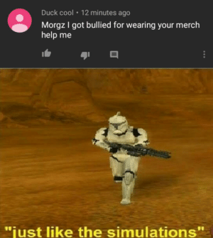 "Oh no!: Duck cool  12 minutes ago  Morgz I got bullied for wearing your merch  help me  ""just like the simulations"" Oh no!"
