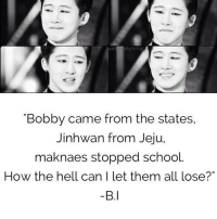 """Memes, Respect, and School: duck l ic  Bobby came from the states,  Jinhwan from Jeju,  maknaes stopped school  How the hell can I let them all lose?""""  B.I Leaders are people who sacrifices to save their members. Respect 👍  - Sophxxii"""