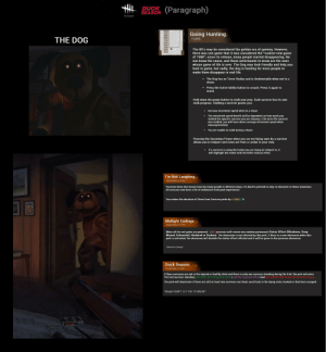 """80s, Life, and Stalking: DUCK(Paragraph)  SEASON  DEAD 3Y DAYLIGHT  Going Hunting  THE DOG  POWER  The 80's may be considered the golden era of gaming. However,  there was one game that it was considered the """"coolest new game  of 1988""""; since its release, many people started disappearing. No  one knew the cause, and those unfortunate to know are the onews  whose game of life is over. The Dog may look friendly and help you  hunt in game, but sadly, the dog is hunting for more people to  make them disappear in real life.  The Dog has no Terror Radius and is Undetectable when not in a  chase.  Press the Active Ability button to crouch. Press it again to  stand.  Hold down the power button to stalk your prey. Each survivor has its own  stalk progress. Stalking a survivor grants you:  Increase movement speed when in a chase.  The movement speed benefit will be dependent on how much you  stalked the specific survivor you are chasing. (The more the survivor  was stalked, you will have above average movement speed when  chasing him/her)  .  You are unable to stalk during a chase  Pressing the Secondary Power when you are not being seen by a survivor  allows you to teleport and come out from a Locker in your view.  If a survivor is using the locker you are trying to teleport to, it  will highlight the locker with the Killer Instinct effect  I'm Not Laughing  TEACHABLE PERK  different ways, it's hard to pretend to stay in character in those situations  You have been shot many times by many people  At least you now have a lot of endurance from past experiences  You reduce the duration of Stuns from Survivor perks by 40/45/50 %  Multiple Endings  TEACHABLE PERK  When all the exit gates are powered, 1/2/3 survivors will receive one random permanent Status Effect (Blindness, Deep  Wound, Exhausted, Hindered or Broken). The obsession is not affected by this perk. If there is a new obsession while this  perk is activated, the obsession will disable the status effect inflicted and i"""