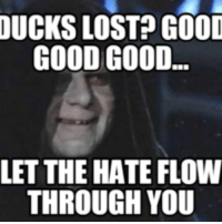 Good Good: DUCKS LOST GOOD  GOOD GOOD  LET THE HATE FLOW  THROUGH YOU