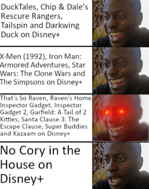 me irl: DuckTales, Chip & Dale's  Rescure Rangers,  Tailspin and Darkwing  Duck on Disney+  X-Men (1992), Iron Man:  Armored Adventures, Star  Wars: The Clone Wars and  The Simpsons on Disney+  That's So Raven, Raven's Home)  Inspector Gadget, Inspector  Gadget 2, Garfield: A Tail of 2  Kitties, Santa Clause 3: The  Escape Clause, Super Buddies  and Kazaam on Disney+  No Cory in the  House on  Disney+ me irl