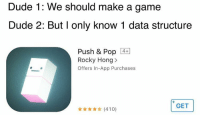 Dude, Pop, and Rocky: Dude 1: We should make a game  Dude 2: But I only know 1 data structure  Push & Pop 4+  Rocky Hong>  Offers In-App Purchases  GET  (410) Who said I need CLRS?