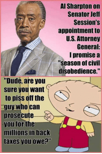 """Time to pay the piper.: """"Dude, are you  sure you want  to piss off the  guy who can  prosecute  you for  the  millions in back  taxes you owe  Al Sharpton on  Senator Jeff  Session's  appointment to  U.S. Attorney  General:  promise a  Season of Civil  disobedience. Time to pay the piper."""