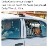 Dude, Jail, and Police: Dude: Can I use your charger?  Cop: This is a police car. You're going to jail.  Dude: Wow ok. 1Star. The customer is always right @_theblessedone