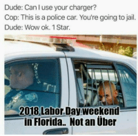 Dude, Jail, and Memes: Dude: Can l use your charger?  Cop: This is a police car. You're going to jail.  Dude: Wow ok. 1 Star  2018 Labor. Day weekend  in Florida. Not an über