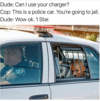 Dude, Fuckboy, and Jail: Dude: Can l use your charger?  Cop: This is a police car. You're going to jail.  Dude: Wow ok. 1 Star. How Rude! @your_fuckboy @your_fuckboy