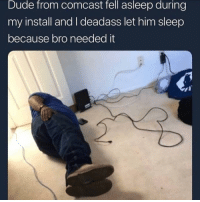 No wonder it always takes them so long to install: Dude from comcast fell asleep during  my install and I deadass let him sleep  because bro needed it No wonder it always takes them so long to install