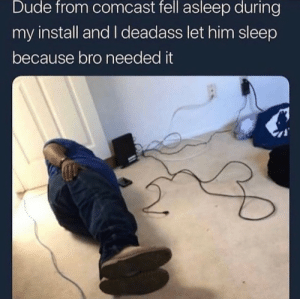 Dude, Comcast, and Deadass: Dude from comcast fell asleep during  my install and I deadass let him sleep  because bro needed it meirl