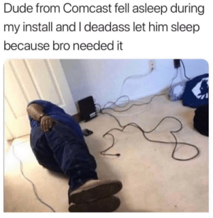 aww thats nice :): Dude from Comcast fell asleep during  my install and I deadass let him sleep  because bro needed it aww thats nice :)
