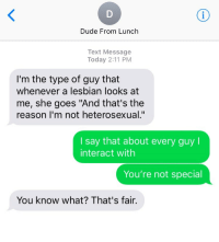 """Dude, Lesbian, and Text: Dude From Lunch  Text Message  Today 2:11 PM  I'm the type of guy that  whenever a lesbian looks at  me, she goes """"And that's the  reason I'm not heterosexual.""""  I say that about every guy l  interact with  You're not special  You know what? That's fair."""