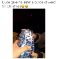 Christmas, Dude, and Friends: Dude gave his sister a ounce of weed  for Christmas 😂😂🤣🤣 →DM & TAG this to 15 friends for a shoutout😂
