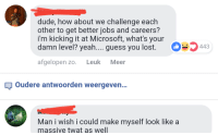 """how about we: dude, how about we challenge each  other to get better jobs and careers?  i'm kicking it at Microsoft, what's your  damn level? yeah.... guess you lost.  。""""443  afgelopen zo. Leuk Meer  oudere antwoorden weergeven..  Man i wish i could make myself look like a  massive twat as well"""