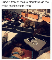 Dude, Test, and Physics: Dude in front of me just slept through the  entire physics exam Imao <p>Don't worry, they say the next test will be a walk in the park.</p>