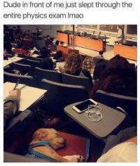 Dude, Lol, and Physics: Dude in front of me just slept through the  entire physics exam Imao Lol how he gonna pass now