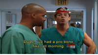 Dude, Ive had a pro bo  like, all morning. Scrubs is always relevant