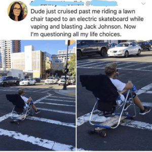Dude, Life, and Skateboarding: Dude just cruised past me riding a lawn  chair taped to an electric skateboard while  vaping and blasting Jack Johnson. Novw  I'm questioning all my life choices.  ас I've been living wrong my whole life…