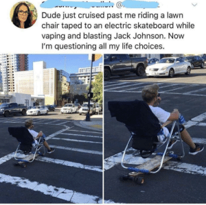 Dank, Dude, and Life: Dude just cruised past me riding a lawn  chair taped to an electric skateboard while  vaping and blasting Jack Johnson. Novw  I'm questioning all my life choices.  ас I've been living wrong my whole life by triangul8er MORE MEMES