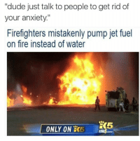 """Dude, Fire, and Anxiety: """"dude just talk to people to get rid of  your anxiety""""  Firefighters mistakenly pump jet fuel  on fire instead of water  K5  ONLY ON  COM"""