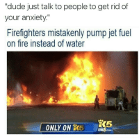 """jet fuel: """"dude just talk to people to get rid of  your anxiety""""  Firefighters mistakenly pump jet fuel  on fire instead of water  ONLY ON 5 GH  KING5.cM"""