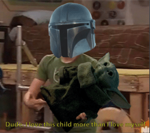 The Mandalorian is truly all of us: Dude Llove this child more than I love myself The Mandalorian is truly all of us