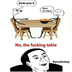 Instagram is a gold mine for this: Dude pass it  What?  The chips?  No, the fucking table  @youdontsay Instagram is a gold mine for this