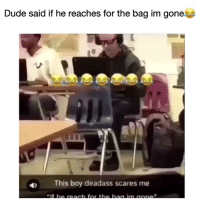 Af, Dude, and Funny: Dude said if he reaches for the bag im gone  D This boy deadass scares me Lmao im weak af 😂