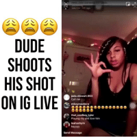 Dude, Love, and Memes: DUDE  SHOOTS  HIS SHOT  ON IG LIVE  jada.stewart 963  Call me  mikeymedlock  that.coolboy.tyler  Playing my shit love him  leahashyre  heyyyy  Send Message Why she do him like that 💀😂