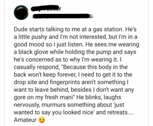 "Dude, Fresh, and Mood: Dude starts talking to me at a gas station. He's  a little pushy and I'm not interested, but I'm in a  good mood so I just listen. He sees me wearing  a black glove while holding the pump and says  he's concerned as to why I'm wearing it. I  casually respond, ""Because this body in the  back won't keep forever, I need to get it to the  drop site and fingerprints aren't something I  want to leave behind, besides I don't want any  gore on my fresh mani"" He blinks, laughs  nervously, murmurs something about 'just  wanted to say you looked nice' and retreats....  Amateur Then the gas station clerk started clapping"