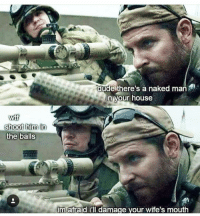 Af, Dude, and Memes: dude there's a naked man  in your house  shoot him in  the balls  im afraid i'll damage your wife's mouth Dead AF 😂 @badassery 👈 - - americansniper funnypicture usmilitary viralvideo