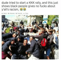 Blackpeopletwitter, Dude, and Kkk: dude tried to start a KKK rally, and this just  shows black people gives no fucks about  y'all's racism,  A Reply  Retweet FavoriteMore <p>In light of recent events (via /r/BlackPeopleTwitter)</p>