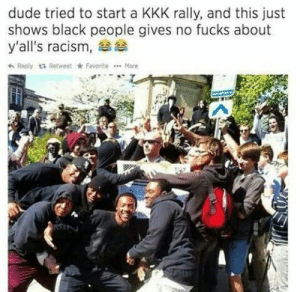 Dude, Kkk, and Racism: dude tried to start a KKK rally, and this just  shows black people gives no fucks about  y'all's racism,  A Reply  Retweet FavoriteMore In light of recent events