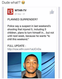 "Dank, I Bet, and Jail: Dude what  13  WTHR-TV  21 hrs  PLANNED SURRENDER?  Police say a suspect in last weekend's  shooting that injured 5, including 3  children, plans to turn himself in... but not  until next week, because he wants ""to  chill this weekend.""  FULL UPDATE  http://now.wthr.com/1aUCnDa Lmao this nigga said he wants to chill this weekend I can't😂 he going get some pussy before he goes to jail I bet ⬇️⬇️⬇️ Follow @icecoldsavage for more"