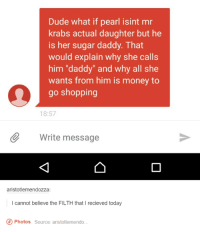 """Dude, Memes, and Money: Dude what if pearl isint mr  krabs actual daughter but he  is her sugar daddy. That  would explain why she calls  him """"daddy"""" and why all she  wants from him is money to  go shopping  18:57  Write message  aristotlemendozza:  I cannot believe the FILTH that I recieved today  O Photos source: aristotlemendo My mind is full of wat."""