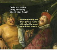Memes, Punny, and 🤖: Dude wtf is that  thing hovering  above your head?  Someone told me  that girls are more  attracted to guys  who have accents Punny 😂😂