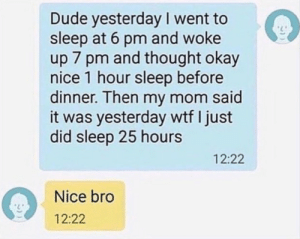Dude, Wtf, and Okay: Dude yesterday I went to  sleep at 6 pm and woke  up 7 pm and thought okay  nice 1 hour sleep before  dinner. Then my mom said  it was yesterday wtf I just  did sleep 25 hours  12:22  Nice bro  12:22 Meirl