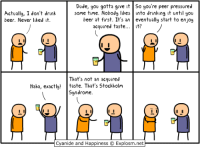 http://t.co/C1WOp907Wn: Dude, you gotta give it So you're peer pressured  Actually, I don't drink  some time. Nobody likes into drinking it until you  beer. ever liked it  beer at first. It's an eventually start to enjoy  acquired taste  it?  That's not a  acquired  Haha, exactly!  taste. That's Stockholm  syndrome.  I I  I I  Cyanide and Happiness C  Explosm.net http://t.co/C1WOp907Wn