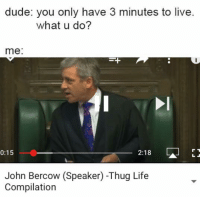 Based John: dude: you only have 3 minutes to live.  what u do?  me:  0:15  2:18  LS  John Bercow (Speaker) Thug Life  Compilation Based John
